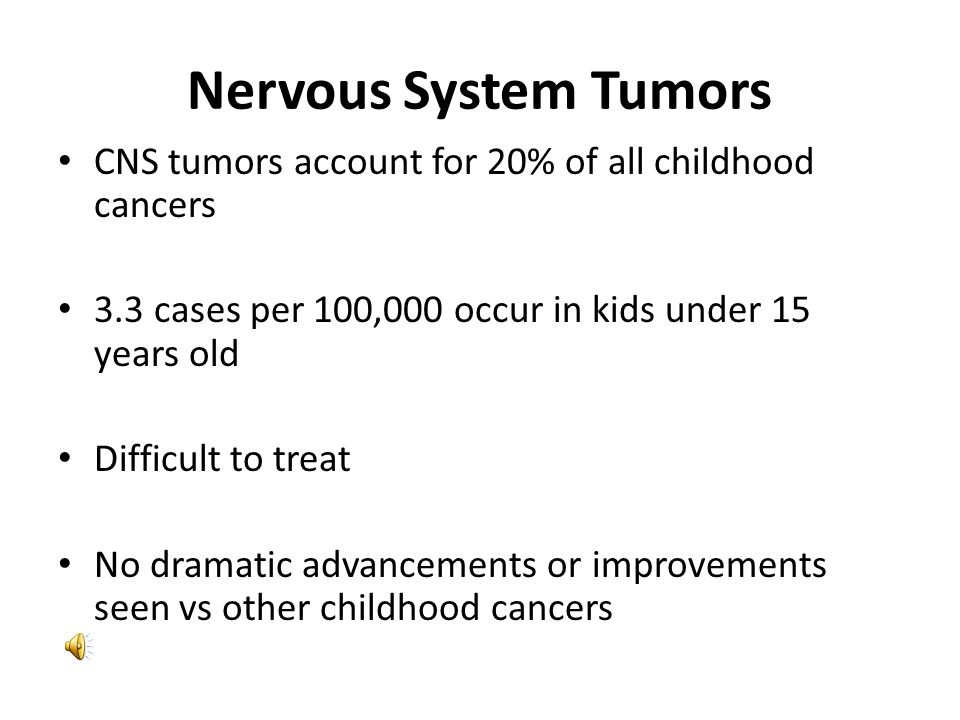 Nervous System Tumors CNS tumors account for 20% of all childhood cancers. 3.3 cases per 100,000 occur in kids under 15 years old.