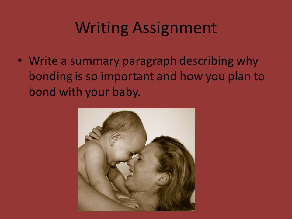 Writing Assignment Write a summary paragraph describing why bonding is so important and how you plan to bond with your baby.