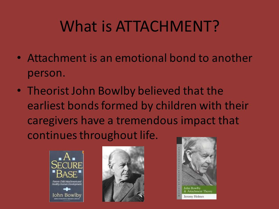What is ATTACHMENT Attachment is an emotional bond to another person.