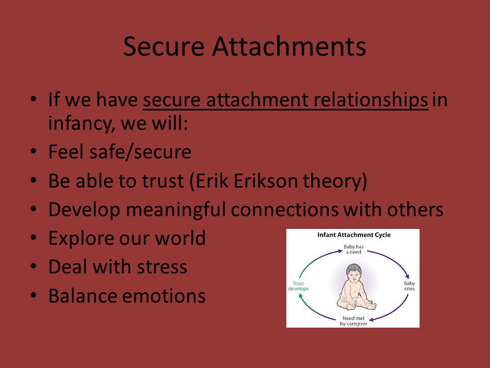Secure Attachments If we have secure attachment relationships in infancy, we will: Feel safe/secure.