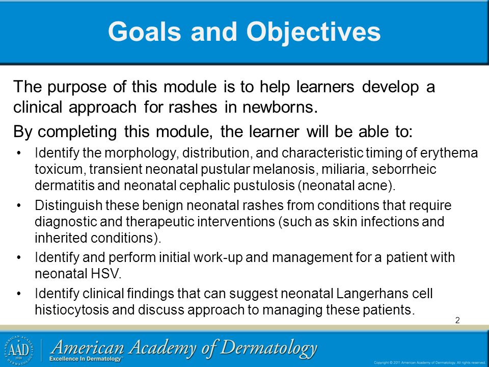 Goals and Objectives The purpose of this module is to help learners develop a clinical approach for rashes in newborns.