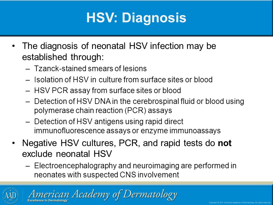 HSV: Diagnosis The diagnosis of neonatal HSV infection may be established through: Tzanck-stained smears of lesions.