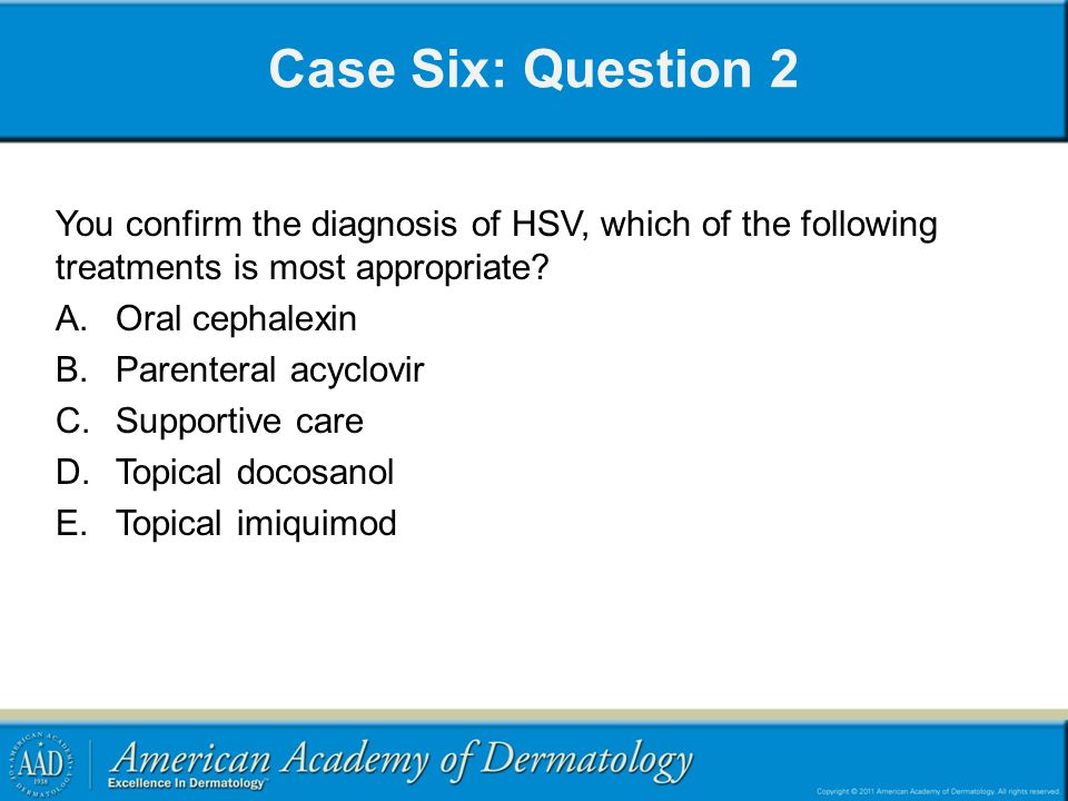 Case Six: Question 2 You confirm the diagnosis of HSV, which of the following treatments is most appropriate