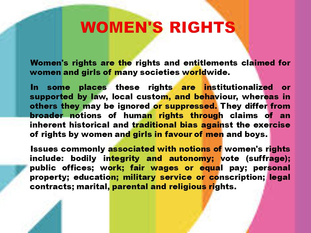 WOMEN S RIGHTS Women s rights are the rights and entitlements claimed for women and girls of many societies worldwide.