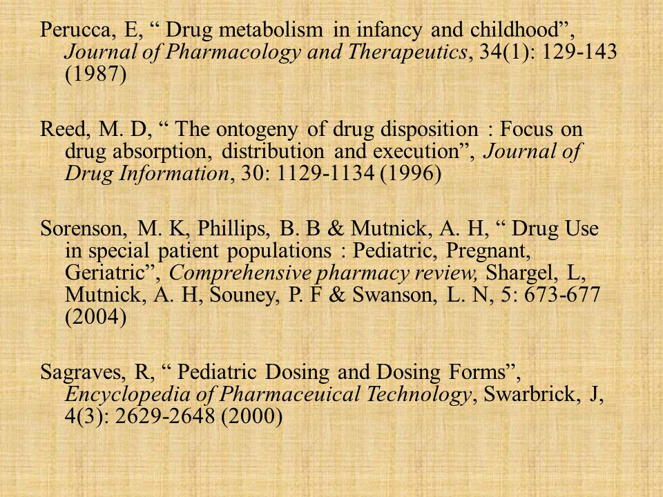 Perucca, E, Drug metabolism in infancy and childhood , Journal of Pharmacology and Therapeutics, 34(1): 129-143 (1987) Reed, M.