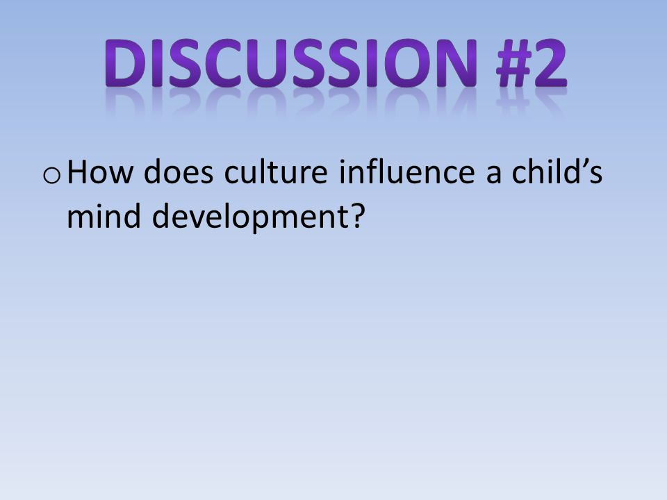 Discussion #2 How does culture influence a child's mind development
