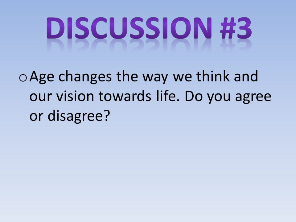 Discussion #3 Age changes the way we think and our vision towards life. Do you agree or disagree