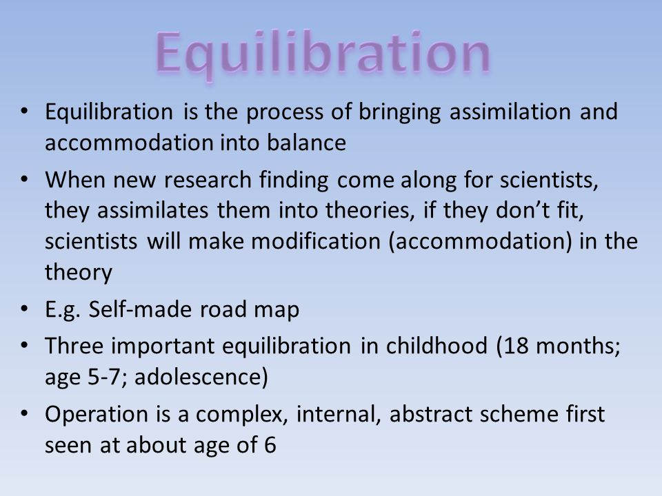 Equilibration Equilibration is the process of bringing assimilation and accommodation into balance.