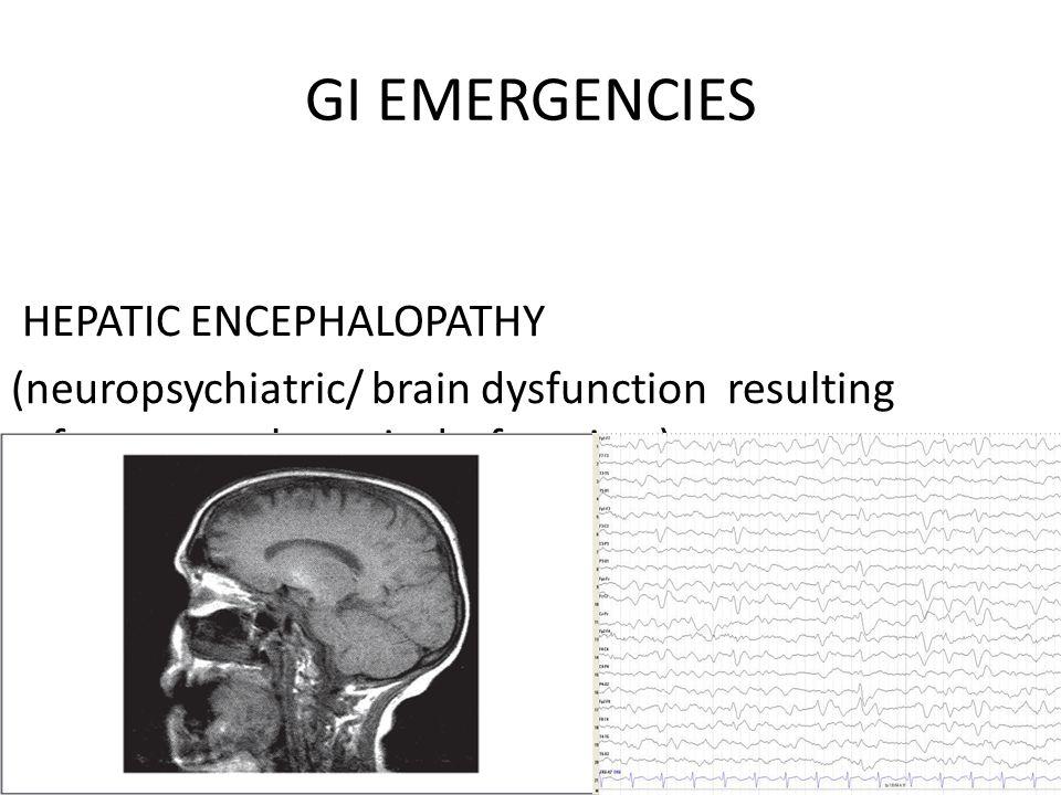GI EMERGENCIES HEPATIC ENCEPHALOPATHY (neuropsychiatric/ brain dysfunction resulting from acute hepatic dysfunction )