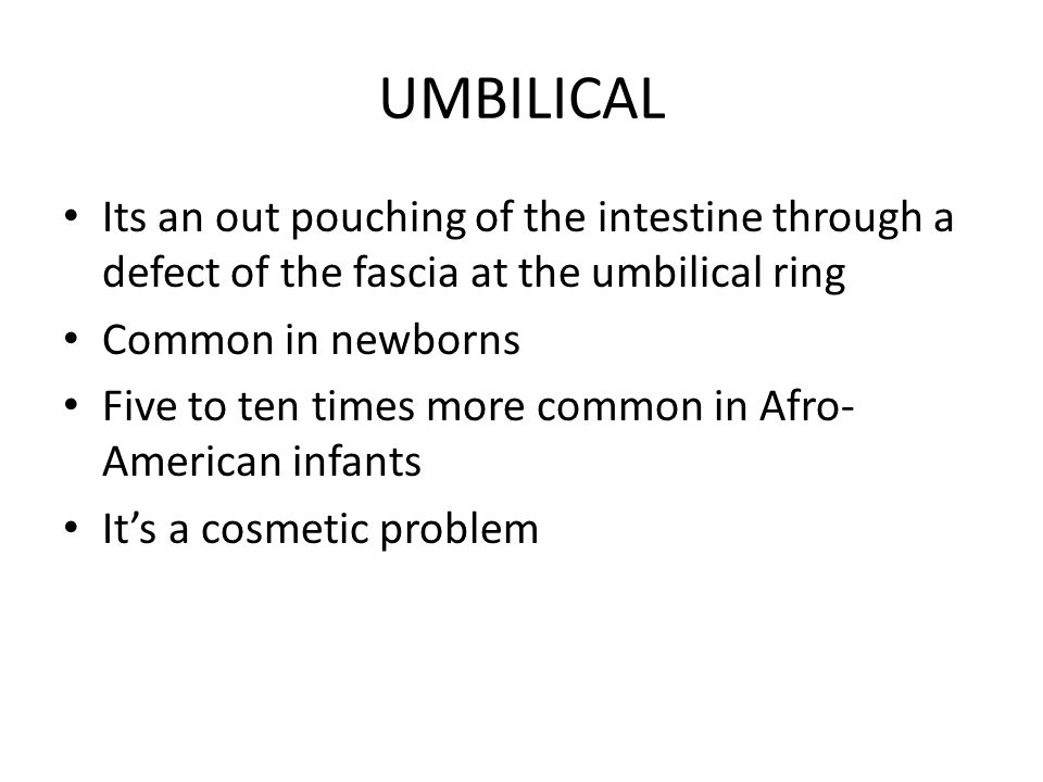 UMBILICAL Its an out pouching of the intestine through a defect of the fascia at the umbilical ring.