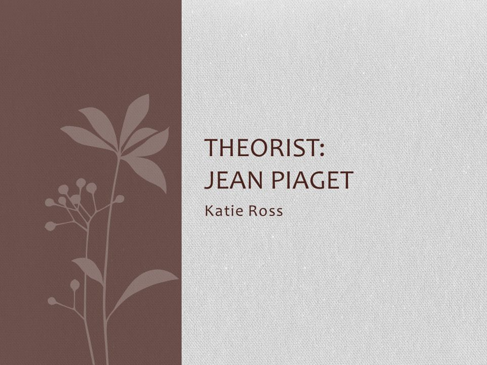 Theorist: Jean Piaget Katie Ross