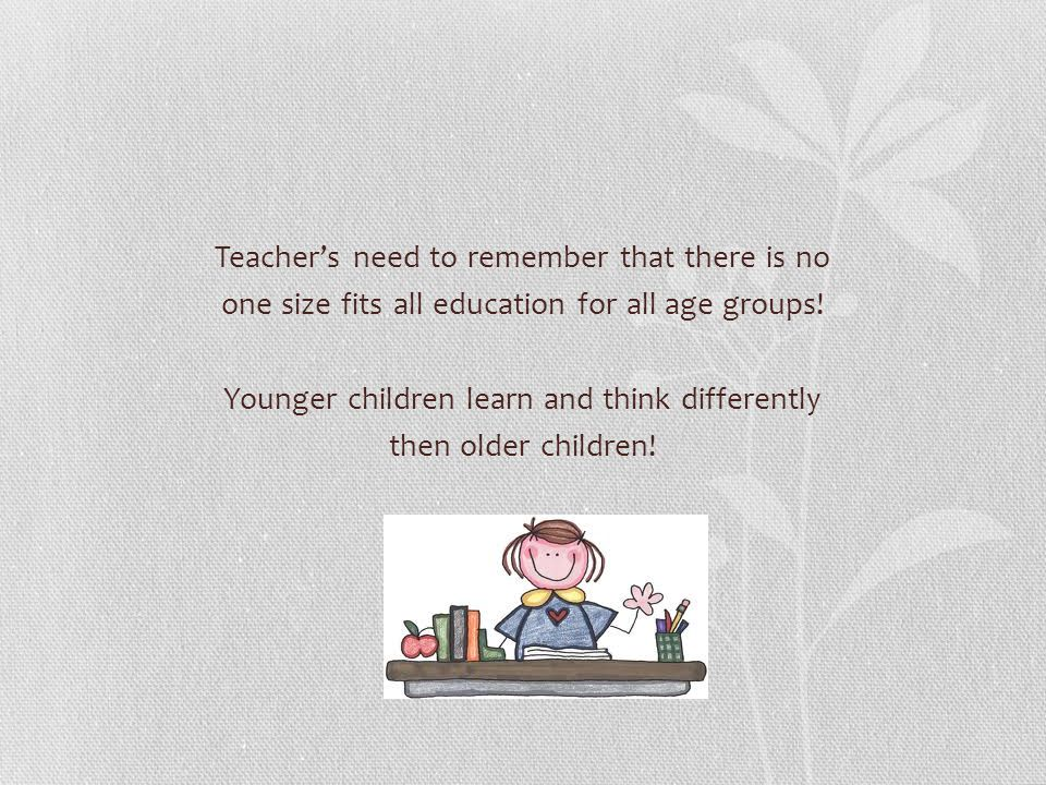 Teacher's need to remember that there is no one size fits all education for all age groups.