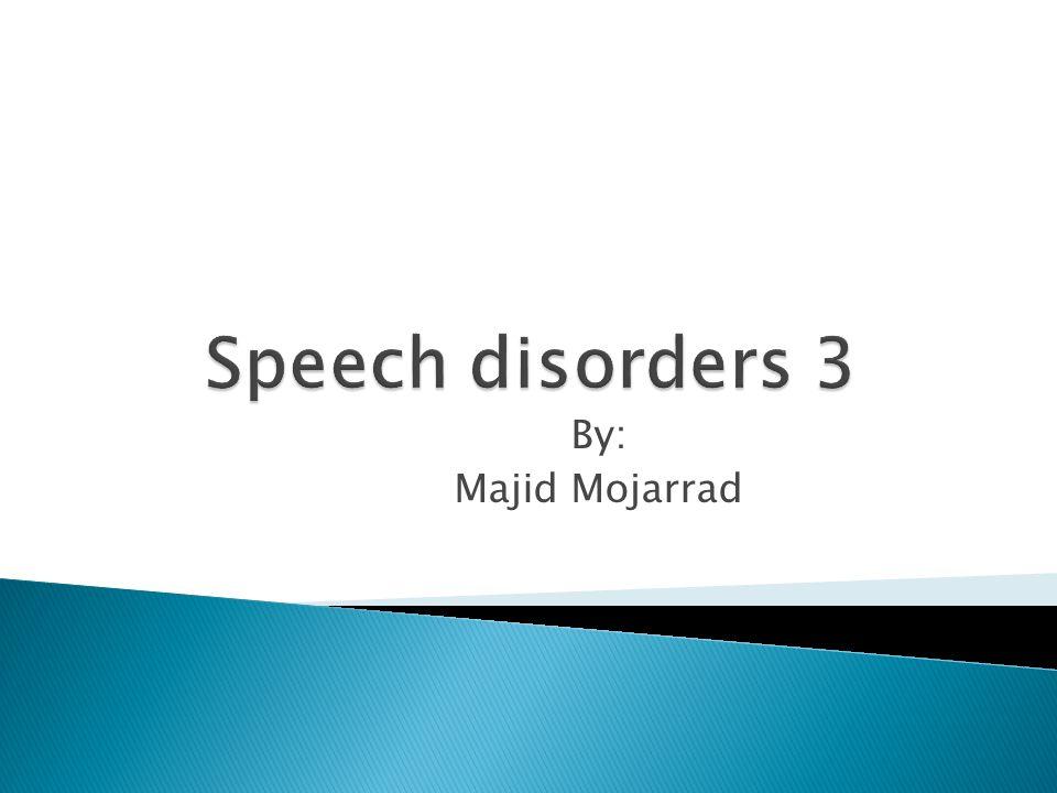 Speech disorders 3 By: Majid Mojarrad