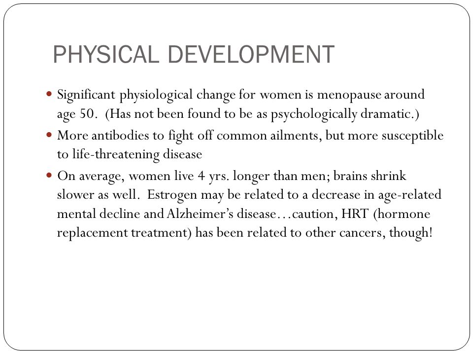 PHYSICAL DEVELOPMENT Significant physiological change for women is menopause around age 50. (Has not been found to be as psychologically dramatic.)
