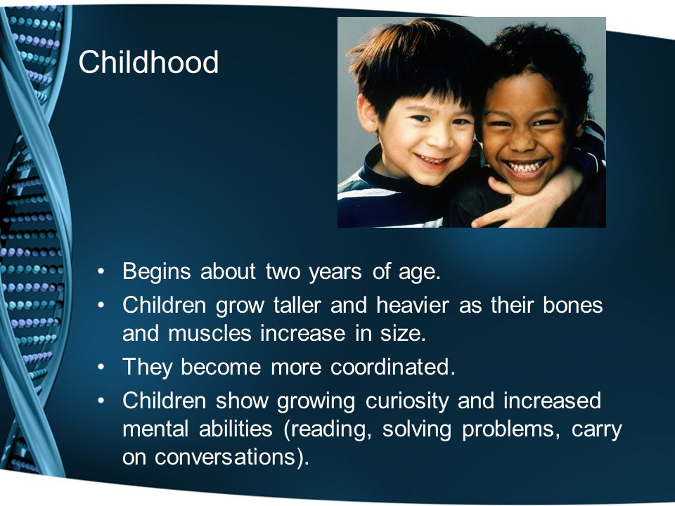 Childhood Begins about two years of age.