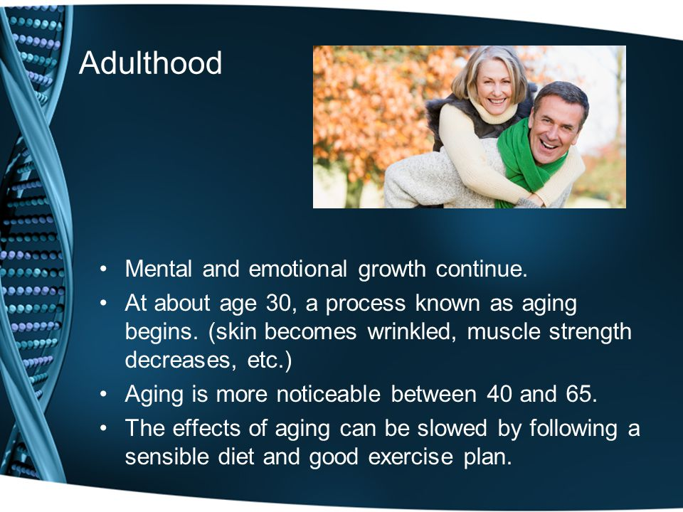 Adulthood Mental and emotional growth continue.