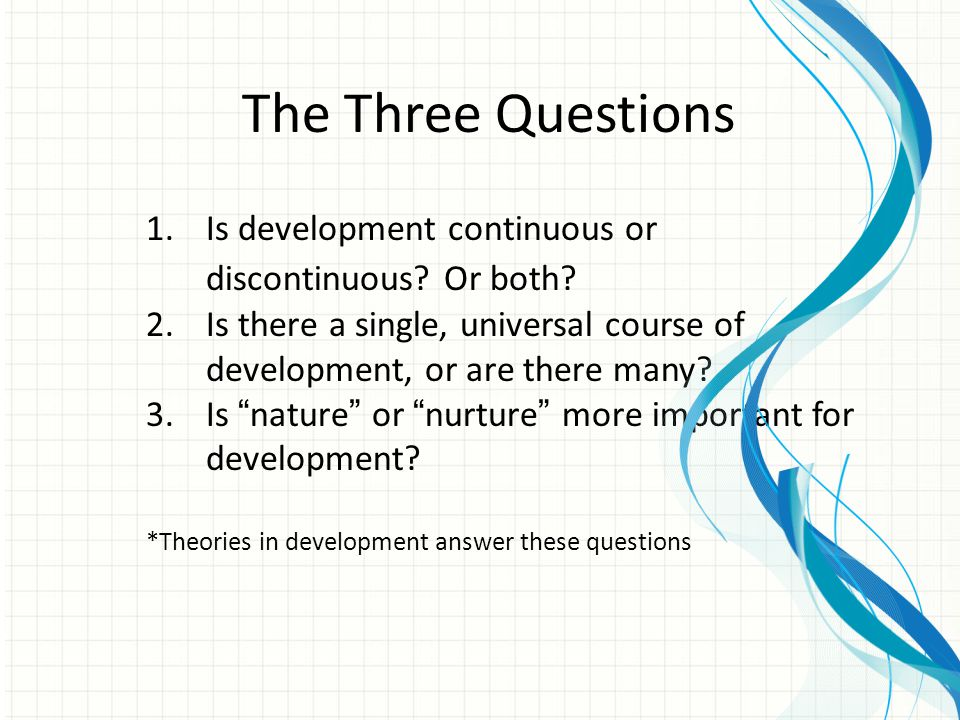 The Three Questions Is development continuous or discontinuous Or both Is there a single, universal course of development, or are there many