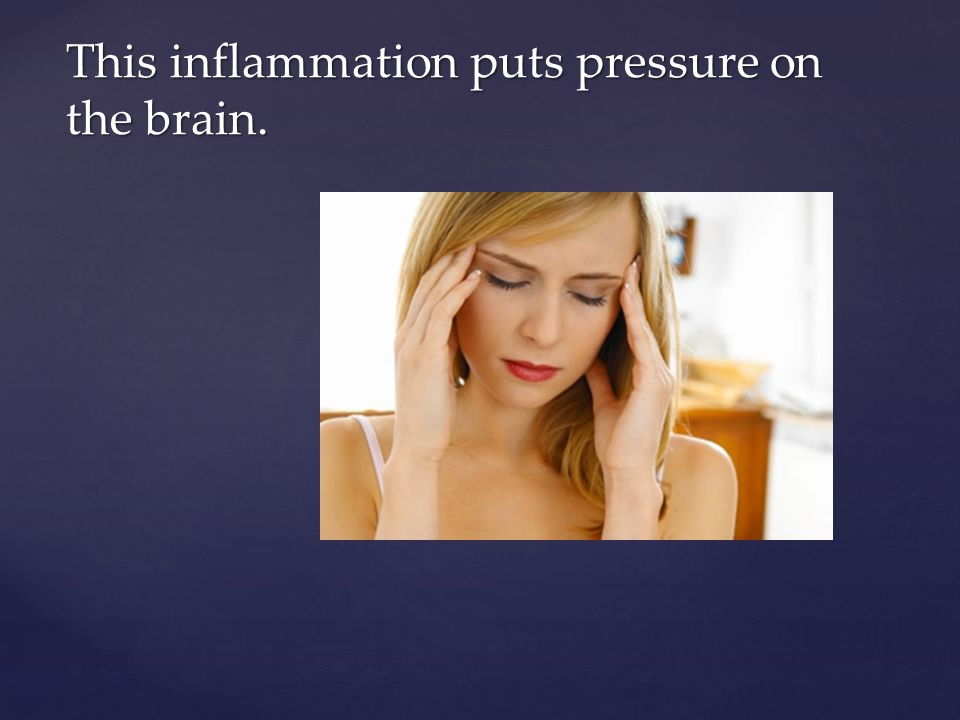 This inflammation puts pressure on the brain.