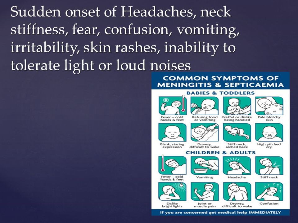 Sudden onset of Headaches, neck stiffness, fear, confusion, vomiting, irritability, skin rashes, inability to tolerate light or loud noises