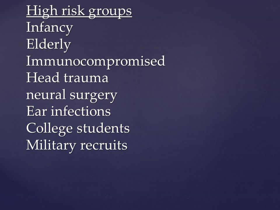 High risk groups Infancy Elderly Immunocompromised Head trauma neural surgery Ear infections College students Military recruits