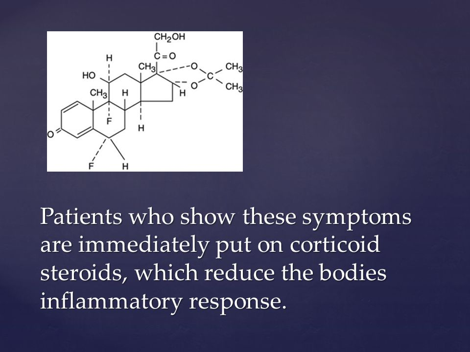 Patients who show these symptoms are immediately put on corticoid steroids, which reduce the bodies inflammatory response.