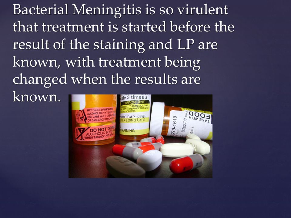 Bacterial Meningitis is so virulent that treatment is started before the result of the staining and LP are known, with treatment being changed when the results are known.