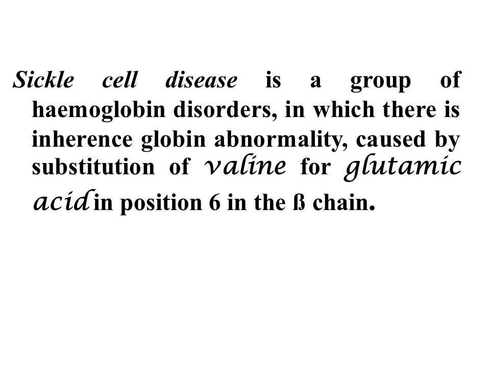 Sickle cell disease is a group of haemoglobin disorders, in which there is inherence globin abnormality, caused by substitution of valine for glutamic acid in position 6 in the ß chain.