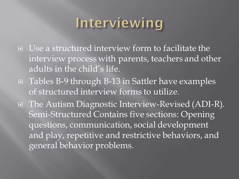Interviewing Use a structured interview form to facilitate the interview process with parents, teachers and other adults in the child's life.
