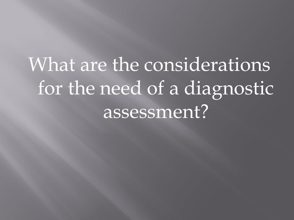 What are the considerations for the need of a diagnostic assessment