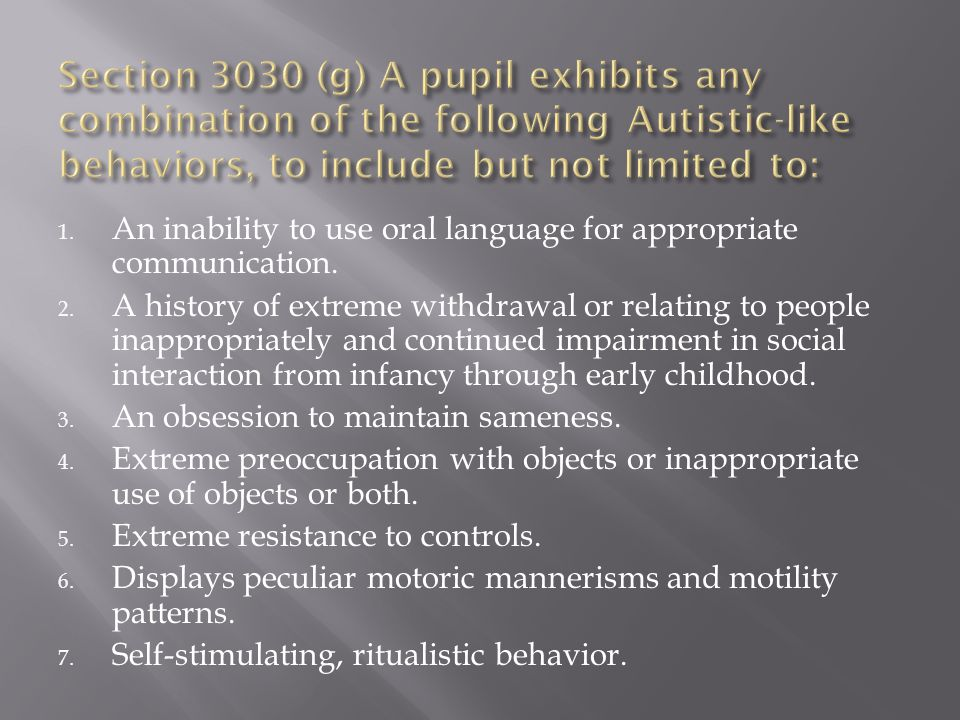 Section 3030 (g) A pupil exhibits any combination of the following Autistic-like behaviors, to include but not limited to: