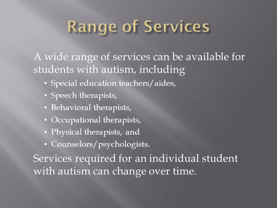 Range of Services A wide range of services can be available for students with autism, including. Special education teachers/aides,