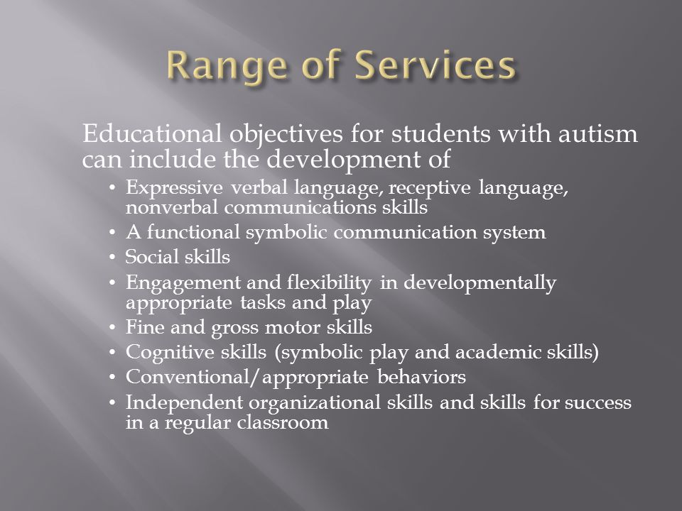 Range of Services Educational objectives for students with autism can include the development of.