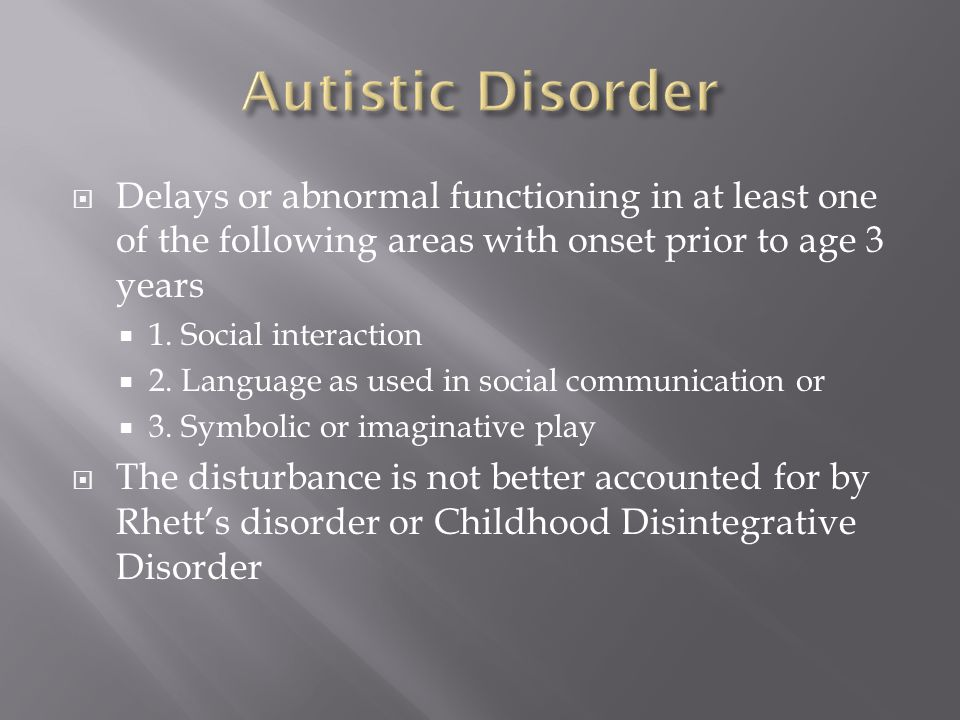 Autistic Disorder Delays or abnormal functioning in at least one of the following areas with onset prior to age 3 years.