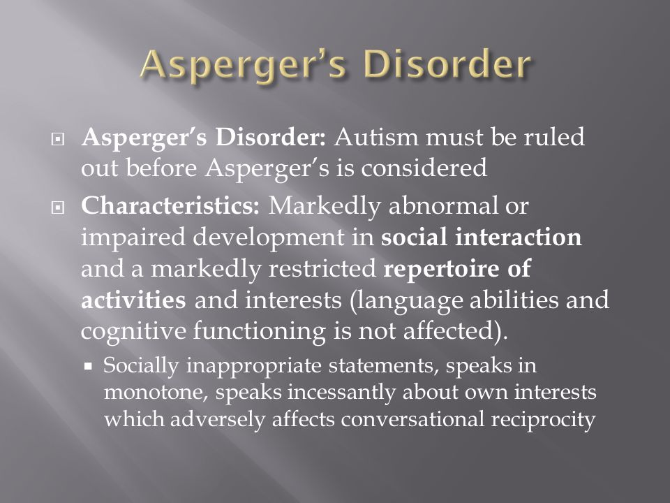 Asperger's Disorder Asperger's Disorder: Autism must be ruled out before Asperger's is considered.