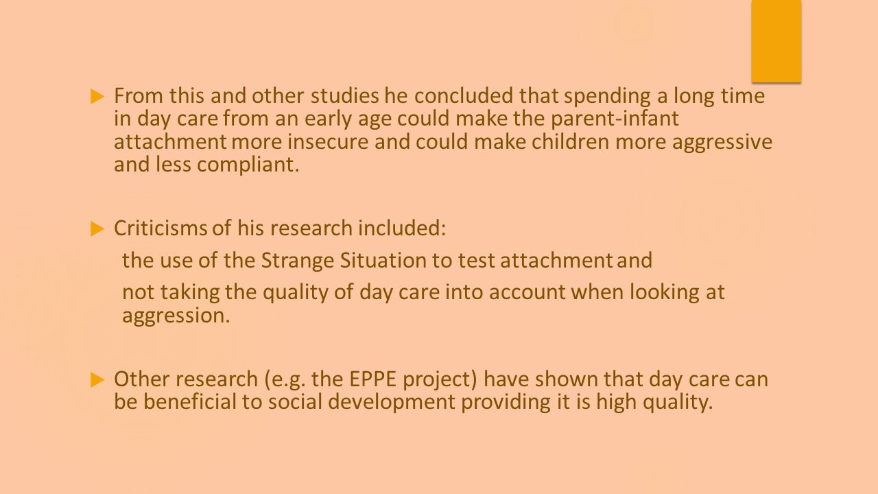 From this and other studies he concluded that spending a long time in day care from an early age could make the parent-infant attachment more insecure and could make children more aggressive and less compliant.