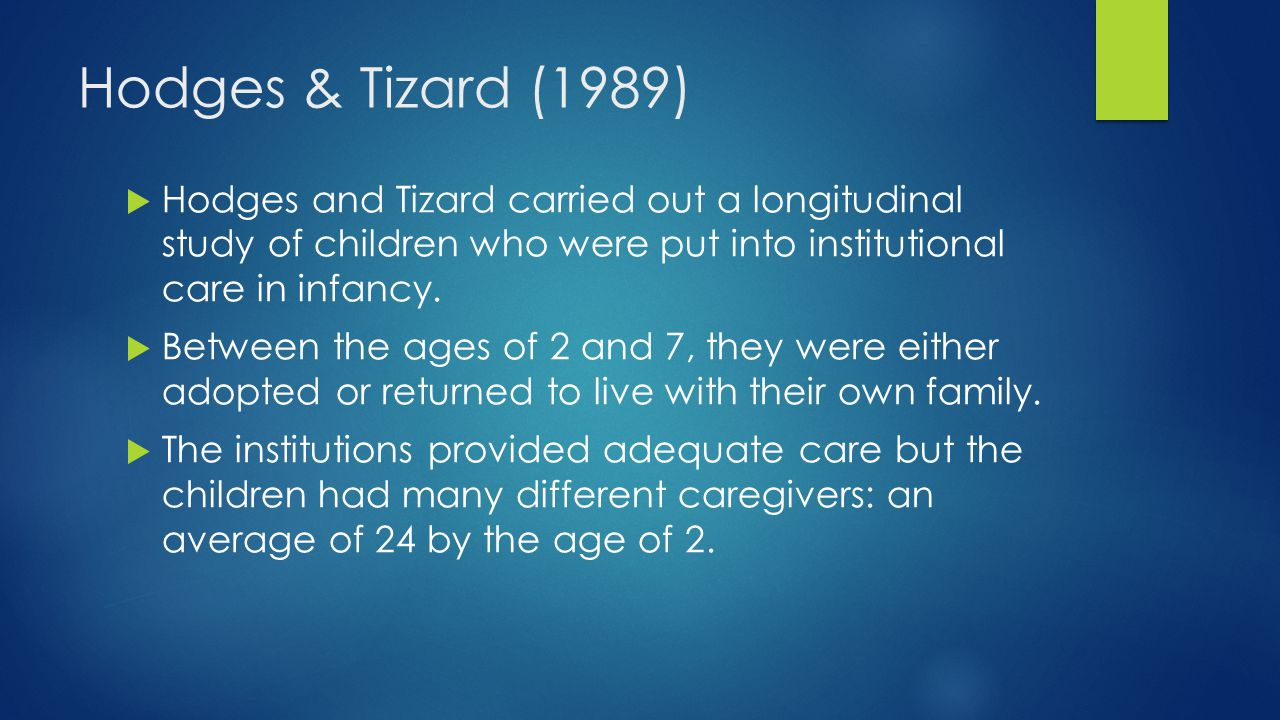 Hodges & Tizard (1989) Hodges and Tizard carried out a longitudinal study of children who were put into institutional care in infancy.