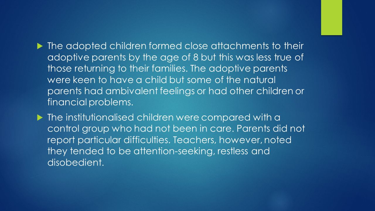 The adopted children formed close attachments to their adoptive parents by the age of 8 but this was less true of those returning to their families. The adoptive parents were keen to have a child but some of the natural parents had ambivalent feelings or had other children or financial problems.