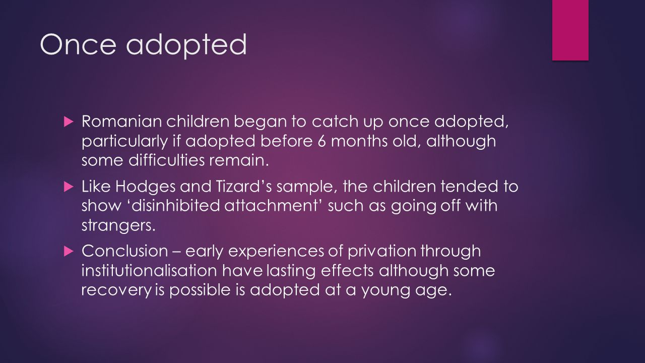 Once adopted Romanian children began to catch up once adopted, particularly if adopted before 6 months old, although some difficulties remain.