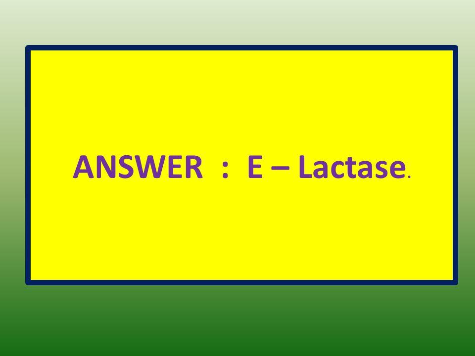 ANSWER : E – Lactase.