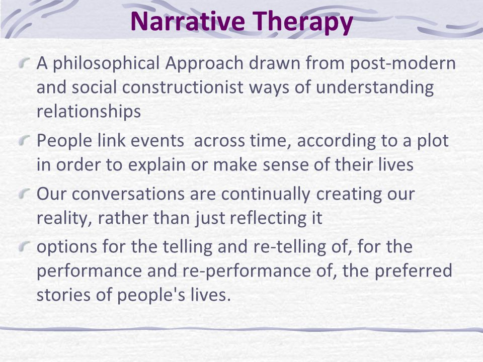 Narrative Therapy A philosophical Approach drawn from post-modern and social constructionist ways of understanding relationships.