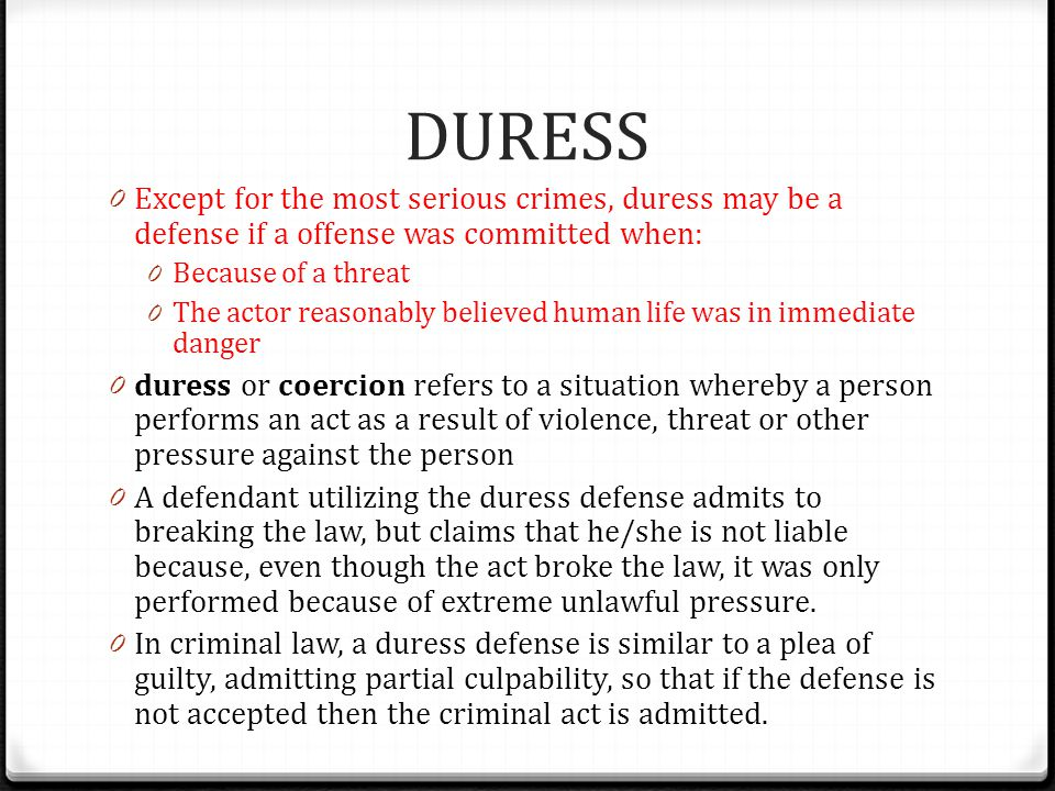 DURESS Except for the most serious crimes, duress may be a defense if a offense was committed when:
