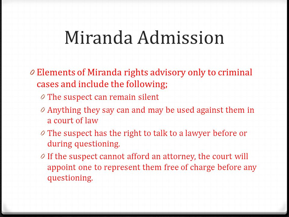 Miranda Admission Elements of Miranda rights advisory only to criminal cases and include the following;