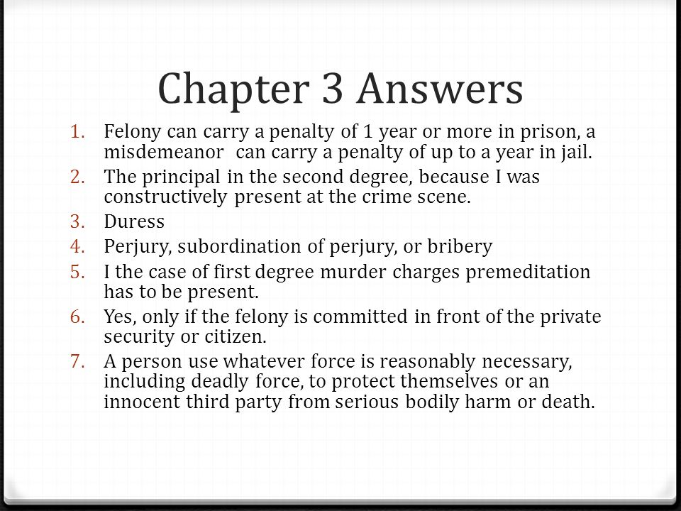 Chapter 3 Answers Felony can carry a penalty of 1 year or more in prison, a misdemeanor can carry a penalty of up to a year in jail.