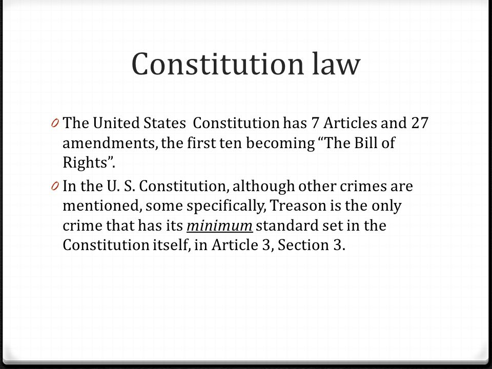 Constitution law The United States Constitution has 7 Articles and 27 amendments, the first ten becoming The Bill of Rights .