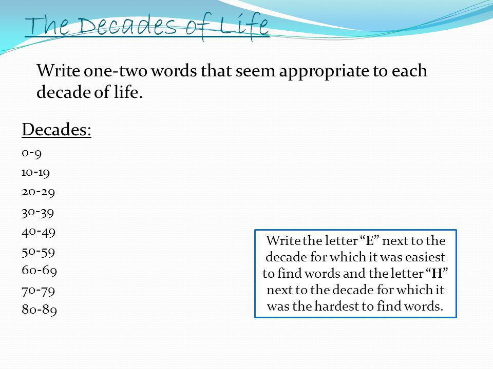 The Decades of Life Write one-two words that seem appropriate to each decade of life. Decades: 0-9.