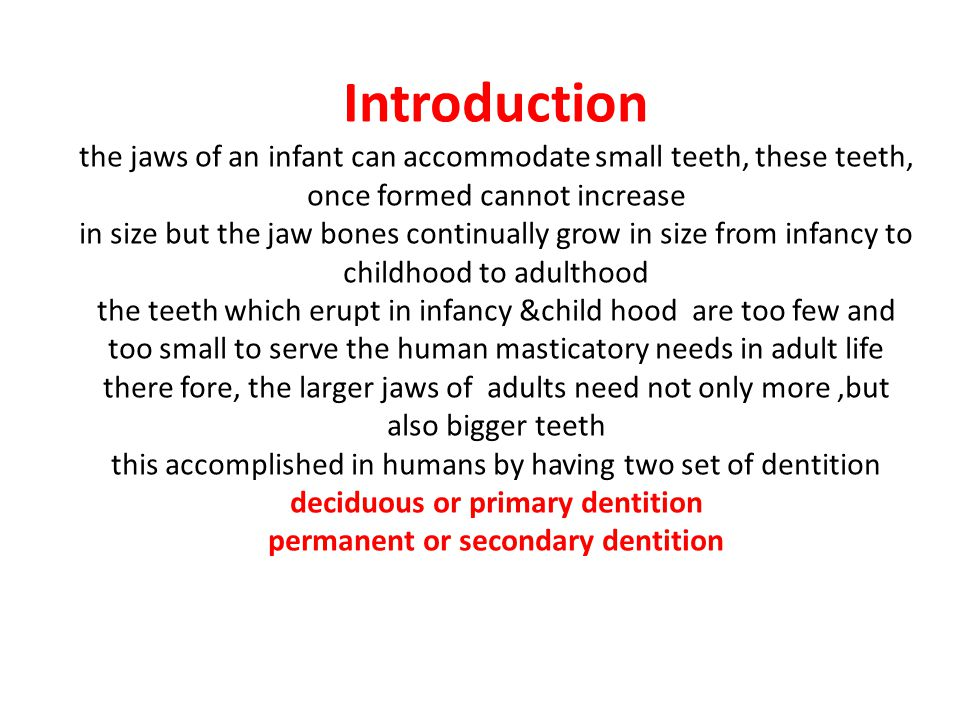 Introduction the jaws of an infant can accommodate small teeth, these teeth, once formed cannot increase in size but the jaw bones continually grow in size from infancy to childhood to adulthood the teeth which erupt in infancy &child hood are too few and too small to serve the human masticatory needs in adult life there fore, the larger jaws of adults need not only more ,but also bigger teeth this accomplished in humans by having two set of dentition deciduous or primary dentition permanent or secondary dentition