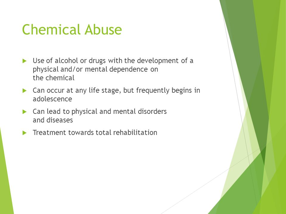 Chemical Abuse Use of alcohol or drugs with the development of a physical and/or mental dependence on the chemical.