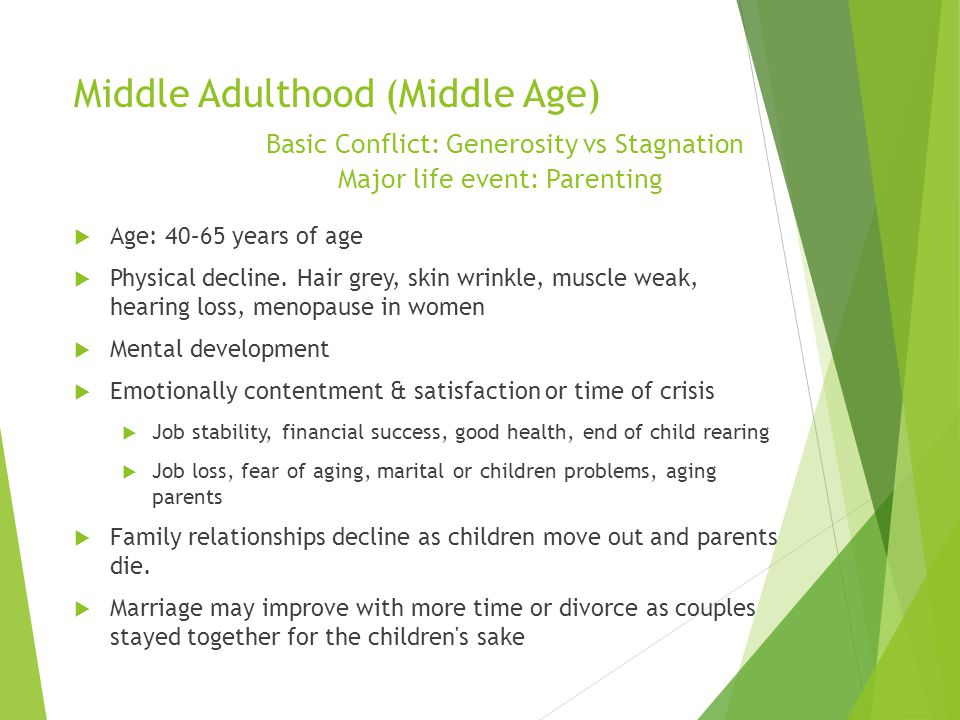 Middle Adulthood (Middle Age) Basic Conflict: Generosity vs Stagnation Major life event: Parenting
