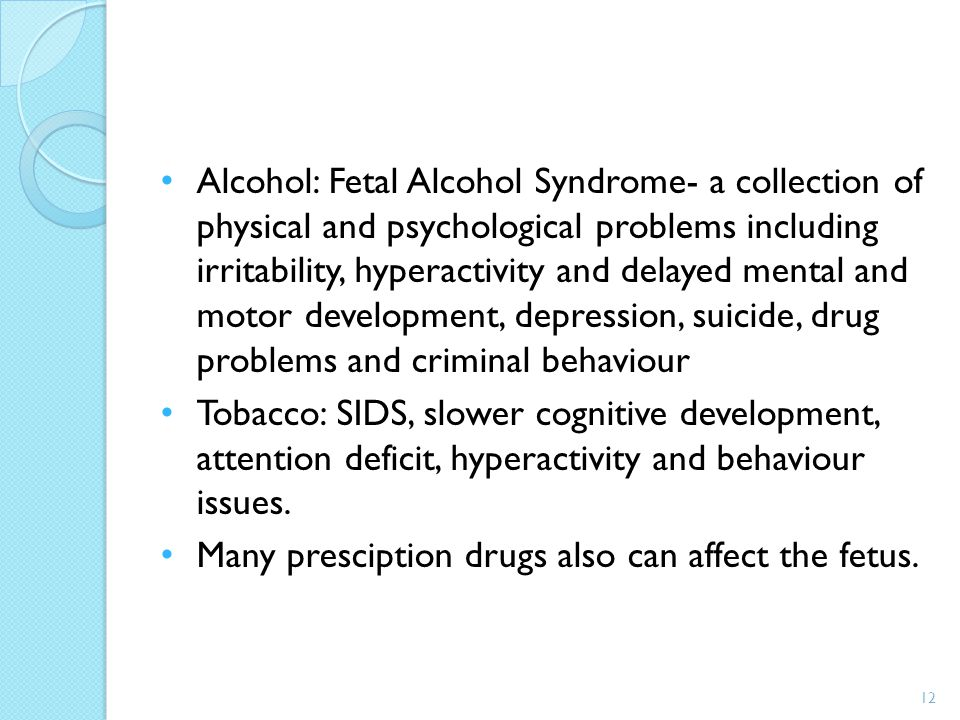 Alcohol: Fetal Alcohol Syndrome- a collection of physical and psychological problems including irritability, hyperactivity and delayed mental and motor development, depression, suicide, drug problems and criminal behaviour