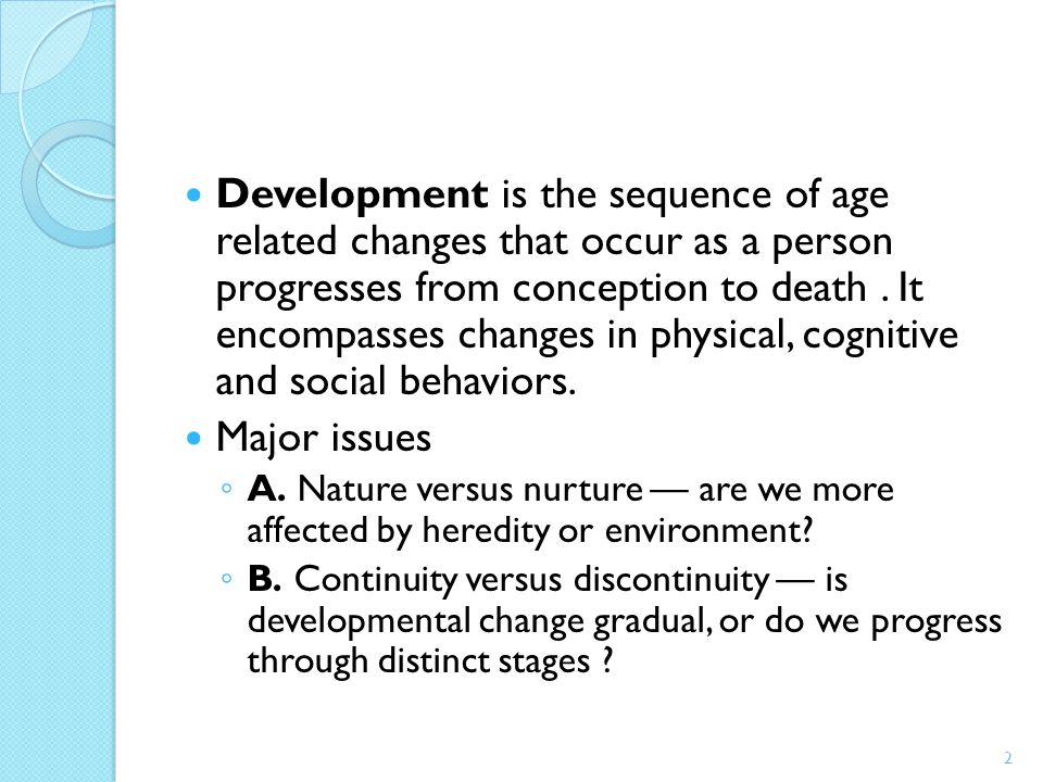 Development is the sequence of age related changes that occur as a person progresses from conception to death . It encompasses changes in physical, cognitive and social behaviors.